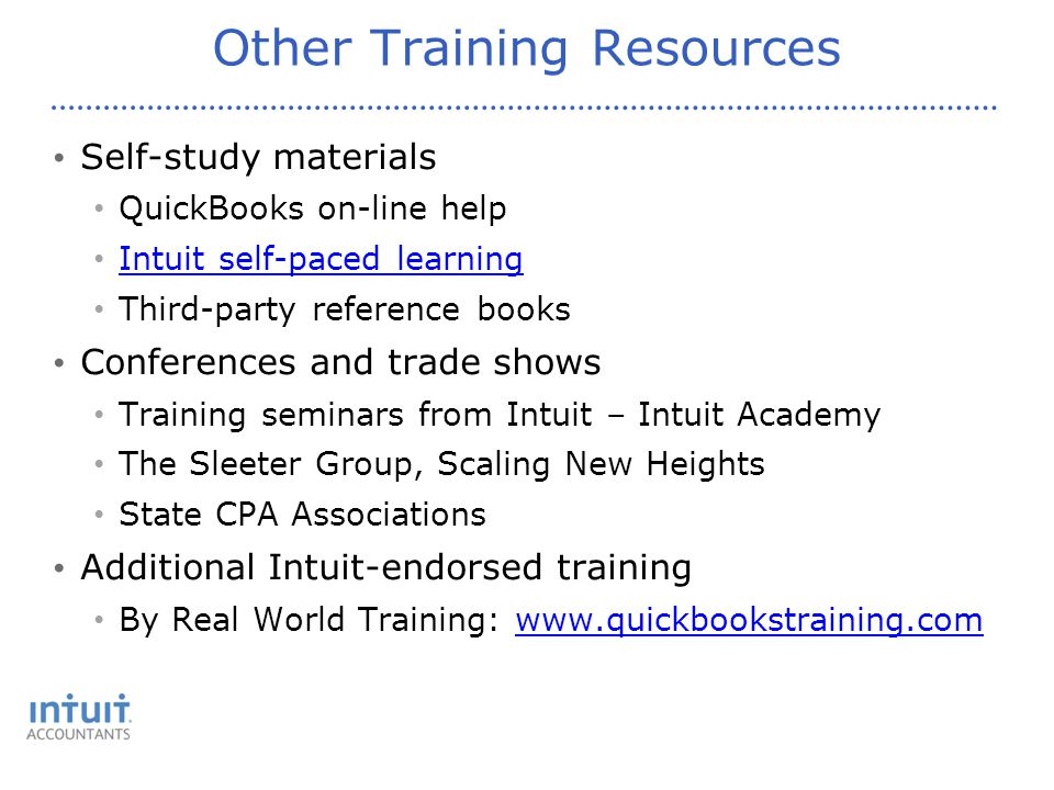 Other Training Resources Self-study materials QuickBooks on-line help Intuit self-paced learning Third-party reference books Conferences and trade shows Training seminars from Intuit – Intuit Academy The Sleeter Group, Scaling New Heights State CPA Associations Additional Intuit-endorsed training By Real World Training: www.quickbookstraining.comwww.quickbookstraining.com