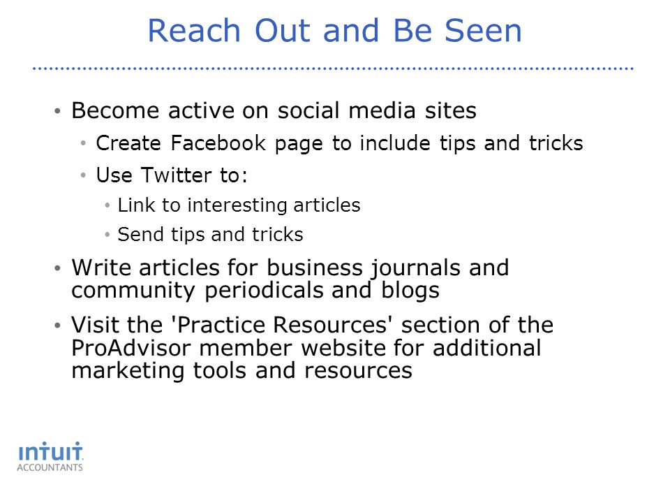 Reach Out and Be Seen Become active on social media sites Create Facebook page to include tips and tricks Use Twitter to: Link to interesting articles Send tips and tricks Write articles for business journals and community periodicals and blogs Visit the Practice Resources section of the ProAdvisor member website for additional marketing tools and resources