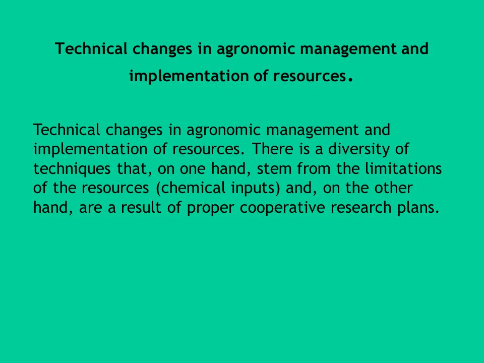 Technical changes in agronomic management and implementation of resources.
