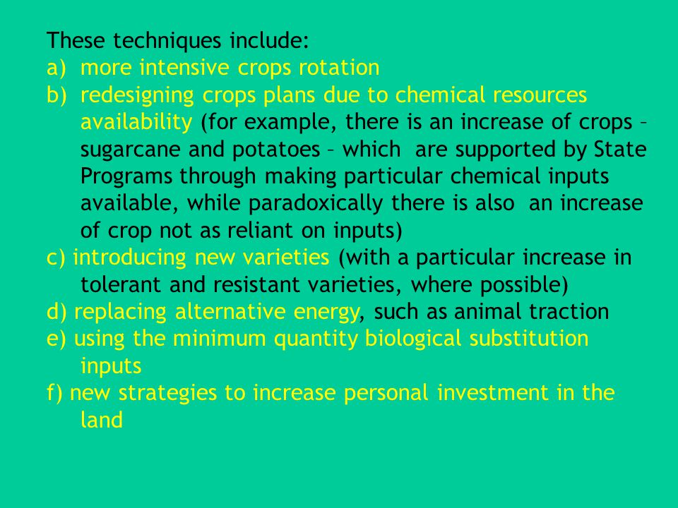 These techniques include: a)more intensive crops rotation b)redesigning crops plans due to chemical resources availability (for example, there is an increase of crops – sugarcane and potatoes – which are supported by State Programs through making particular chemical inputs available, while paradoxically there is also an increase of crop not as reliant on inputs) c) introducing new varieties (with a particular increase in tolerant and resistant varieties, where possible) d) replacing alternative energy, such as animal traction e) using the minimum quantity biological substitution inputs f) new strategies to increase personal investment in the land