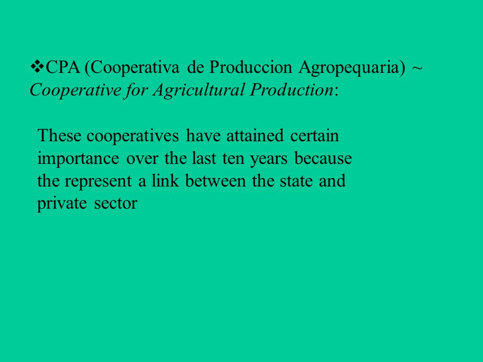  CPA (Cooperativa de Produccion Agropequaria) ~ Cooperative for Agricultural Production: These cooperatives have attained certain importance over the last ten years because the represent a link between the state and private sector