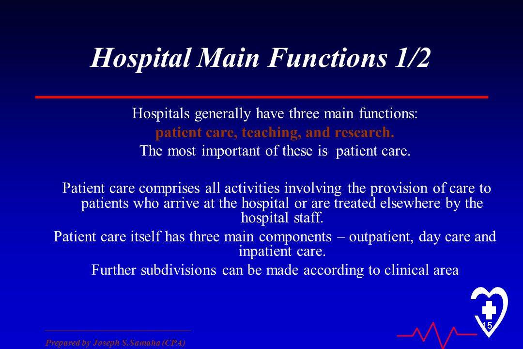 ________________________________ Prepared by Joseph S.Samaha (CPA) 15 Hospital Main Functions 1/2 Hospitals generally have three main functions: patient care, teaching, and research.