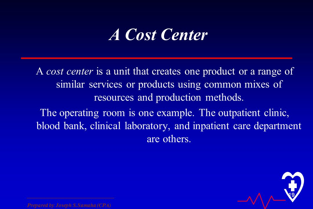 ________________________________ Prepared by Joseph S.Samaha (CPA) 19 A Cost Center A cost center is a unit that creates one product or a range of similar services or products using common mixes of resources and production methods.