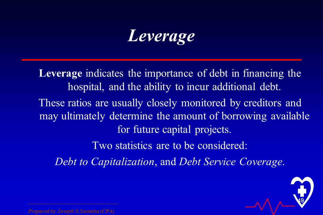 ________________________________ Prepared by Joseph S.Samaha (CPA) 49 Leverage Leverage indicates the importance of debt in financing the hospital, and the ability to incur additional debt.