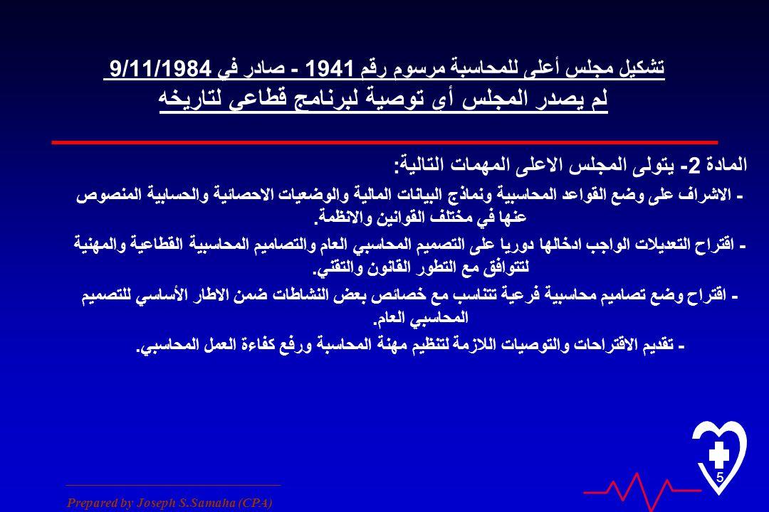 ________________________________ Prepared by Joseph S.Samaha (CPA) 5 تشكيل مجلس أعلى للمحاسبة مرسوم رقم 1941 - صادر في 9/11/1984 لم يصدر المجلس أي توصية لبرنامج قطاعي لتاريخه المادة 2 - يتولى المجلس الاعلى المهمات التالية : - الاشراف على وضع القواعد المحاسبية ونماذج البيانات المالية والوضعيات الاحصائية والحسابية المنصوص عنها في مختلف القوانين والانظمة.