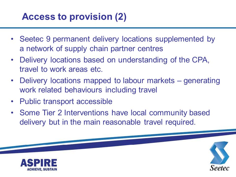 Access to provision (2) Seetec 9 permanent delivery locations supplemented by a network of supply chain partner centres Delivery locations based on understanding of the CPA, travel to work areas etc.