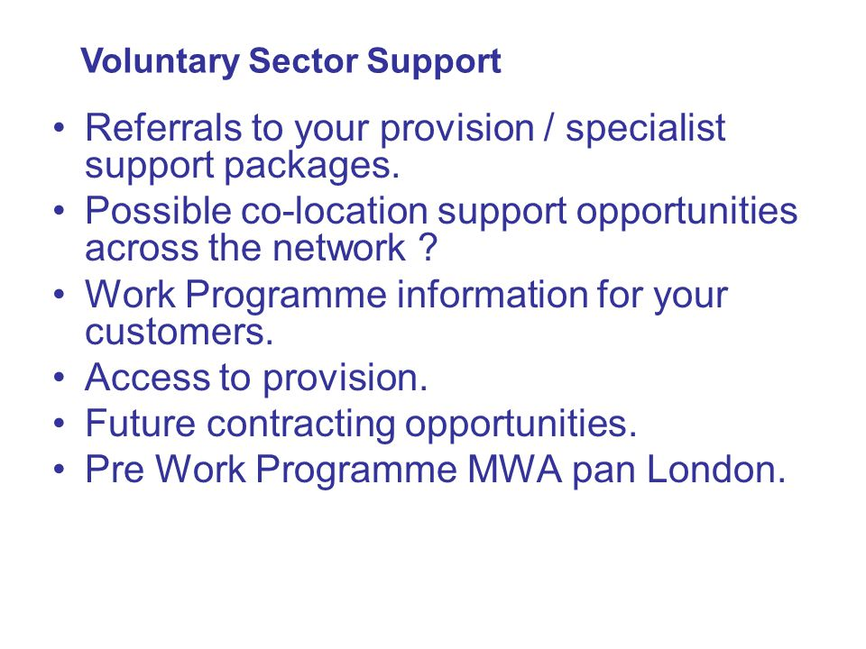 Referrals to your provision / specialist support packages. Possible co-location support opportunities across the network ? Work Programme information
