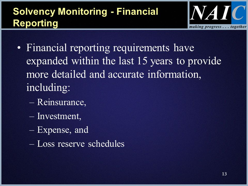 13 Solvency Monitoring - Financial Reporting Financial reporting requirements have expanded within the last 15 years to provide more detailed and accurate information, including: –Reinsurance, –Investment, –Expense, and –Loss reserve schedules