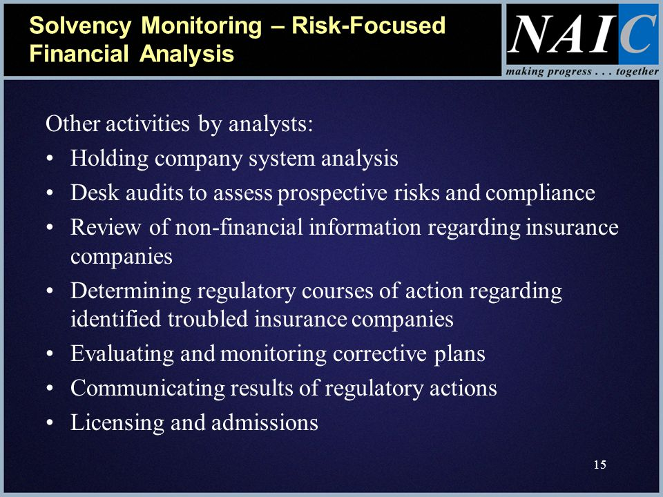 15 Solvency Monitoring – Risk-Focused Financial Analysis Other activities by analysts: Holding company system analysis Desk audits to assess prospective risks and compliance Review of non-financial information regarding insurance companies Determining regulatory courses of action regarding identified troubled insurance companies Evaluating and monitoring corrective plans Communicating results of regulatory actions Licensing and admissions