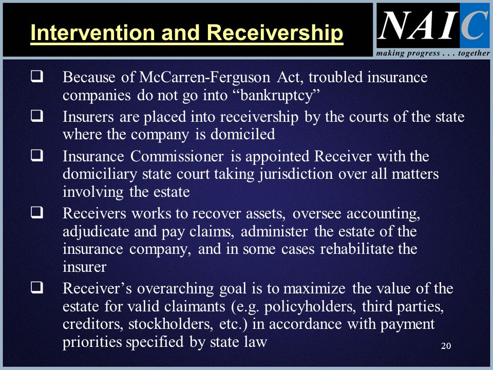 20  Because of McCarren-Ferguson Act, troubled insurance companies do not go into bankruptcy  Insurers are placed into receivership by the courts of the state where the company is domiciled  Insurance Commissioner is appointed Receiver with the domiciliary state court taking jurisdiction over all matters involving the estate  Receivers works to recover assets, oversee accounting, adjudicate and pay claims, administer the estate of the insurance company, and in some cases rehabilitate the insurer  Receiver's overarching goal is to maximize the value of the estate for valid claimants (e.g.
