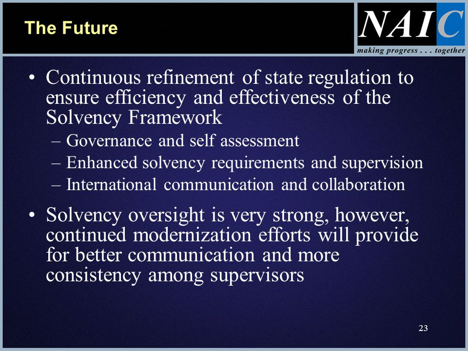 23 The Future Continuous refinement of state regulation to ensure efficiency and effectiveness of the Solvency Framework –Governance and self assessment –Enhanced solvency requirements and supervision –International communication and collaboration Solvency oversight is very strong, however, continued modernization efforts will provide for better communication and more consistency among supervisors