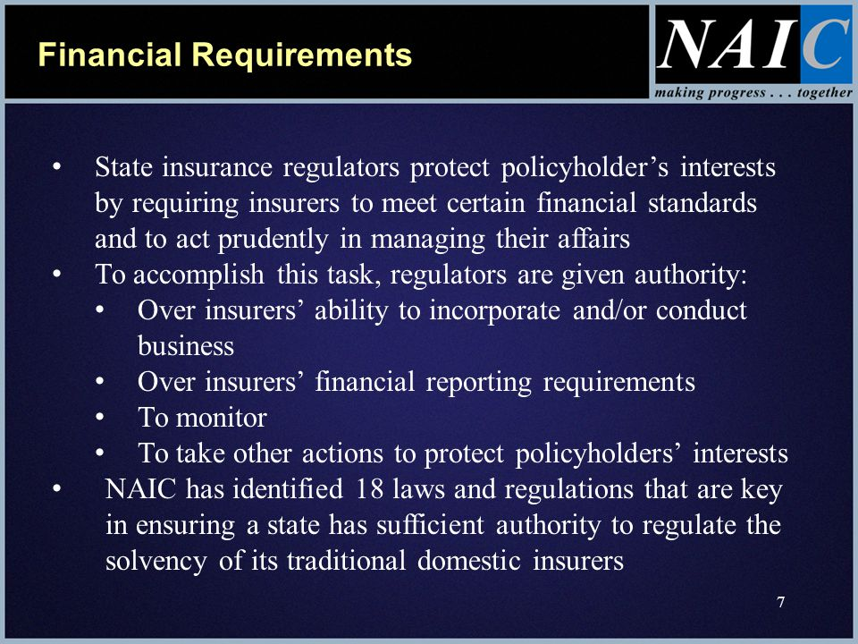 7 Financial Requirements State insurance regulators protect policyholder's interests by requiring insurers to meet certain financial standards and to act prudently in managing their affairs To accomplish this task, regulators are given authority: Over insurers' ability to incorporate and/or conduct business Over insurers' financial reporting requirements To monitor To take other actions to protect policyholders' interests NAIC has identified 18 laws and regulations that are key in ensuring a state has sufficient authority to regulate the solvency of its traditional domestic insurers