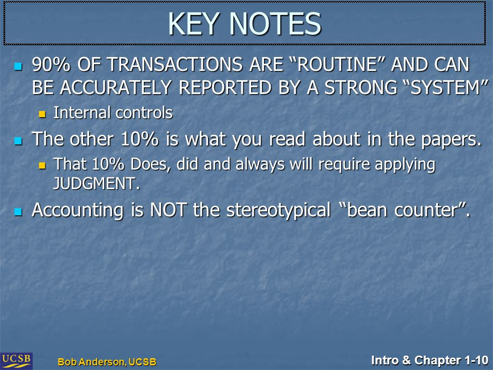 "Intro & Chapter 1-10 Bob Anderson, UCSB KEY NOTES 90% OF TRANSACTIONS ARE ""ROUTINE"" AND CAN BE ACCURATELY REPORTED BY A STRONG ""SYSTEM"" 90% OF TRANSAC"