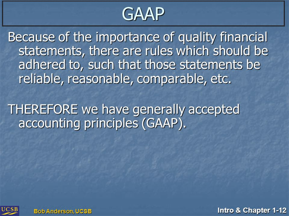 Intro & Chapter 1-12 Bob Anderson, UCSB GAAP Because of the importance of quality financial statements, there are rules which should be adhered to, such that those statements be reliable, reasonable, comparable, etc.