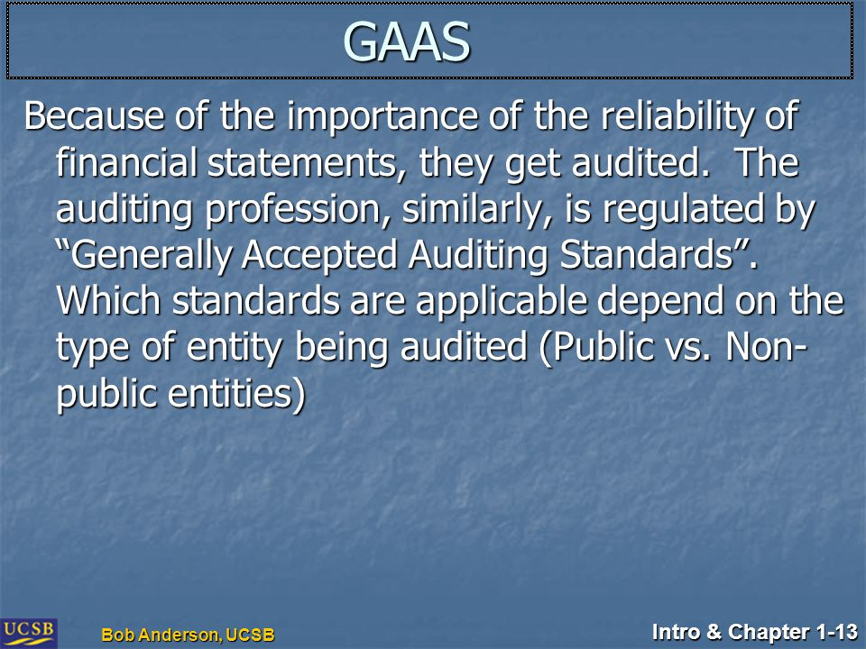 Intro & Chapter 1-13 Bob Anderson, UCSB GAAS Because of the importance of the reliability of financial statements, they get audited. The auditing prof