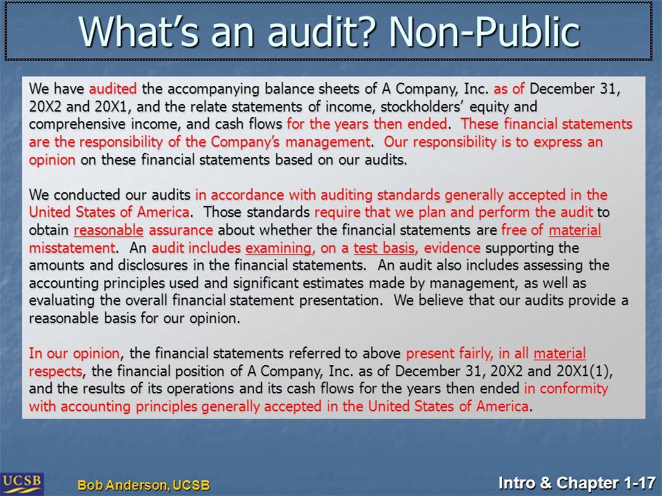 Intro & Chapter 1-17 Bob Anderson, UCSB What's an audit? Non-Public We have audited the accompanying balance sheets of A Company, Inc. as of December