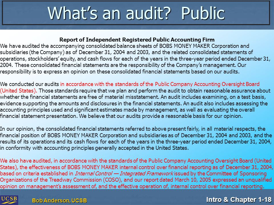 Intro & Chapter 1-18 Bob Anderson, UCSB What's an audit? Public Report of Independent Registered Public Accounting Firm We have audited the accompanyi