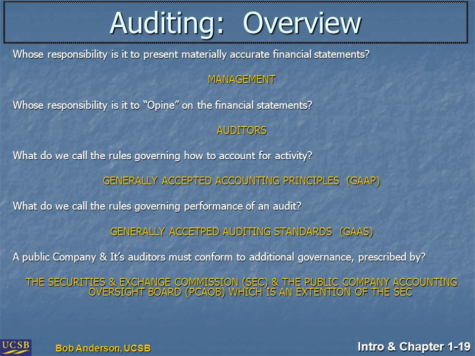Intro & Chapter 1-19 Bob Anderson, UCSB Auditing: Overview Whose responsibility is it to present materially accurate financial statements? MANAGEMENT