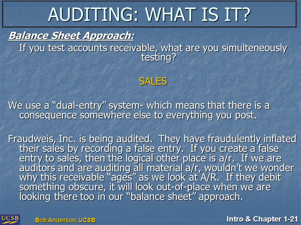 Intro & Chapter 1-21 Bob Anderson, UCSB AUDITING: WHAT IS IT? Balance Sheet Approach: If you test accounts receivable, what are you simulteneously tes