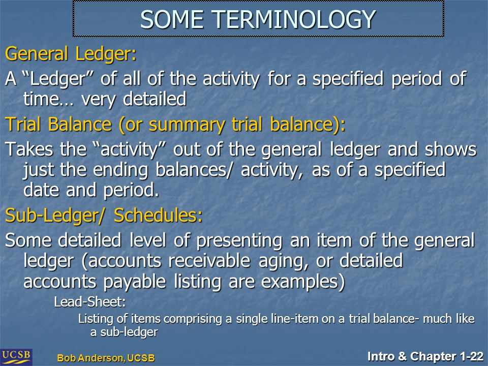 "Intro & Chapter 1-22 Bob Anderson, UCSB SOME TERMINOLOGY General Ledger: A ""Ledger"" of all of the activity for a specified period of time… very detail"
