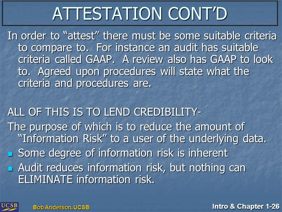 "Intro & Chapter 1-26 Bob Anderson, UCSB ATTESTATION CONT'D In order to ""attest"" there must be some suitable criteria to compare to. For instance an au"