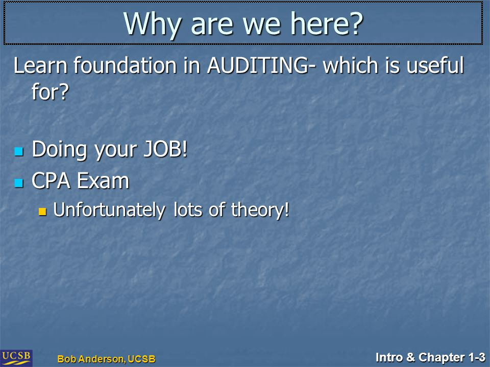 Intro & Chapter 1-3 Bob Anderson, UCSB Why are we here? Learn foundation in AUDITING- which is useful for? Doing your JOB! Doing your JOB! CPA Exam CP