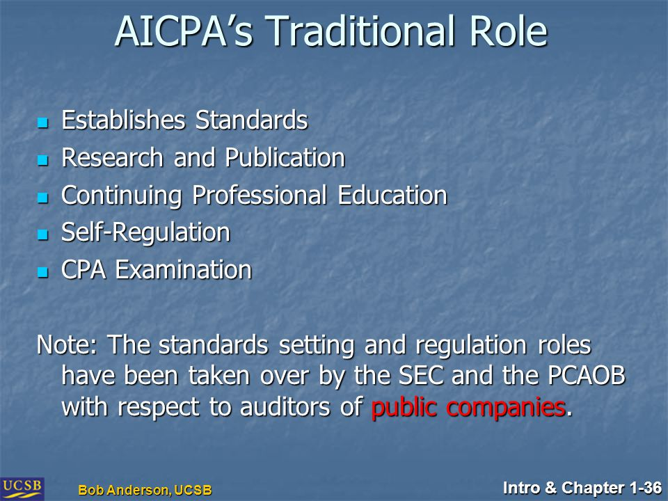 Intro & Chapter 1-36 Bob Anderson, UCSB AICPA's Traditional Role Establishes Standards Establishes Standards Research and Publication Research and Pub