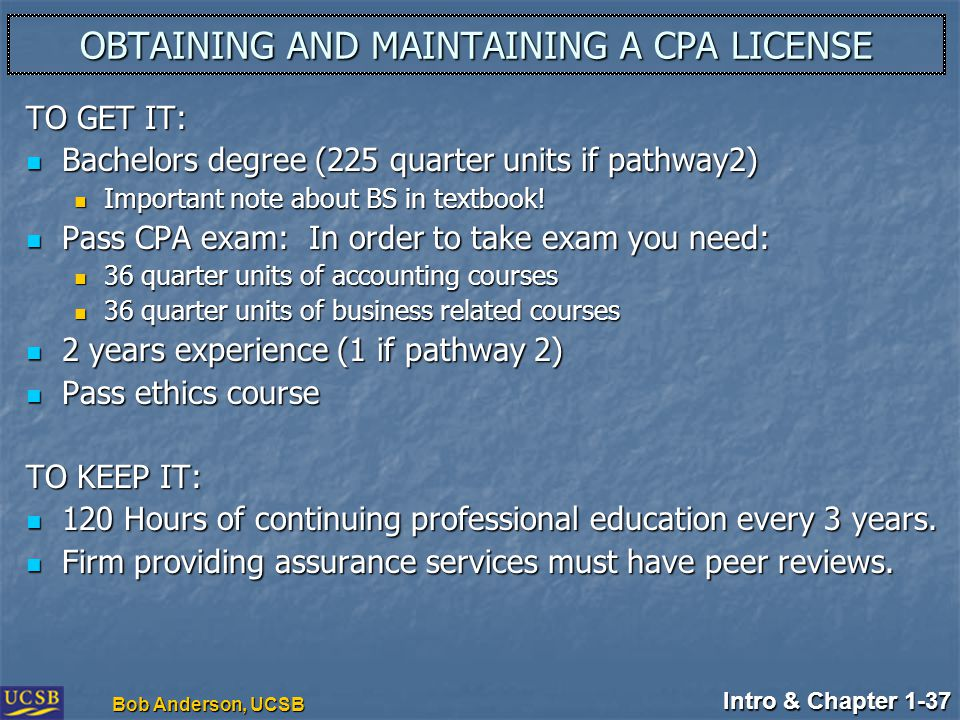 Intro & Chapter 1-37 Bob Anderson, UCSB OBTAINING AND MAINTAINING A CPA LICENSE TO GET IT: Bachelors degree (225 quarter units if pathway2) Bachelors degree (225 quarter units if pathway2) Important note about BS in textbook.