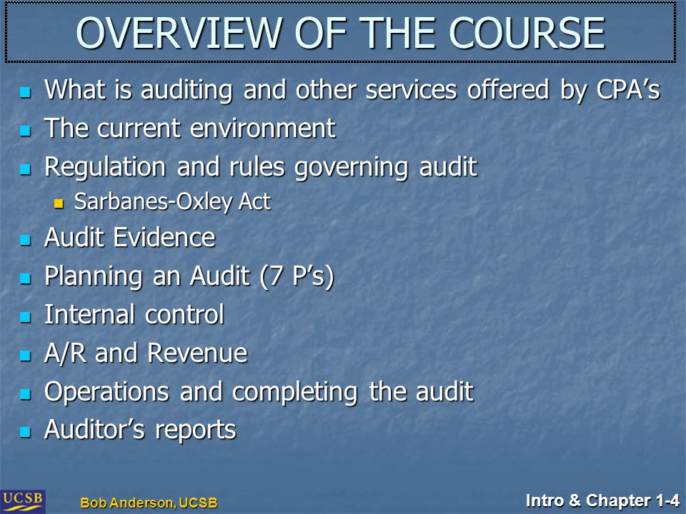 Intro & Chapter 1-4 Bob Anderson, UCSB OVERVIEW OF THE COURSE What is auditing and other services offered by CPA's What is auditing and other services offered by CPA's The current environment The current environment Regulation and rules governing audit Regulation and rules governing audit Sarbanes-Oxley Act Sarbanes-Oxley Act Audit Evidence Audit Evidence Planning an Audit (7 P's) Planning an Audit (7 P's) Internal control Internal control A/R and Revenue A/R and Revenue Operations and completing the audit Operations and completing the audit Auditor's reports Auditor's reports