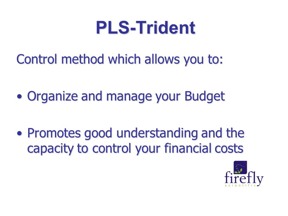 PLS-Trident Control method which allows you to: Organize and manage your BudgetOrganize and manage your Budget Promotes good understanding and the capacity to control your financial costsPromotes good understanding and the capacity to control your financial costs