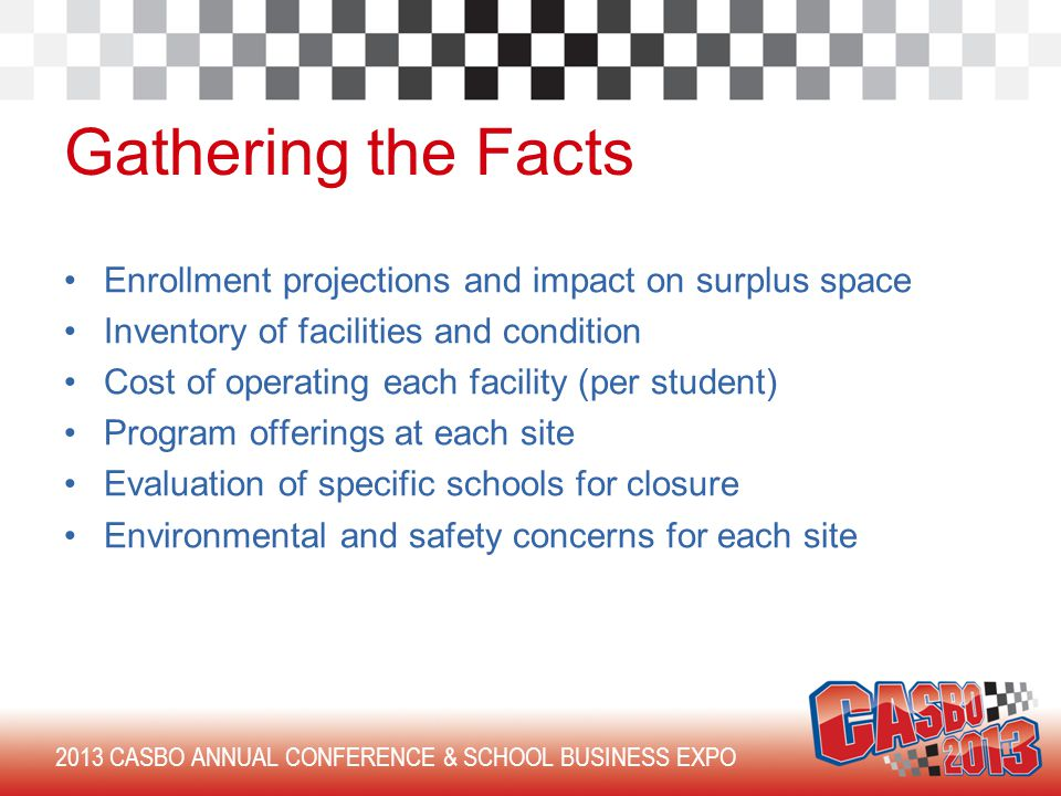 2013 CASBO ANNUAL CONFERENCE & SCHOOL BUSINESS EXPO Gathering the Facts Enrollment projections and impact on surplus space Inventory of facilities and condition Cost of operating each facility (per student) Program offerings at each site Evaluation of specific schools for closure Environmental and safety concerns for each site