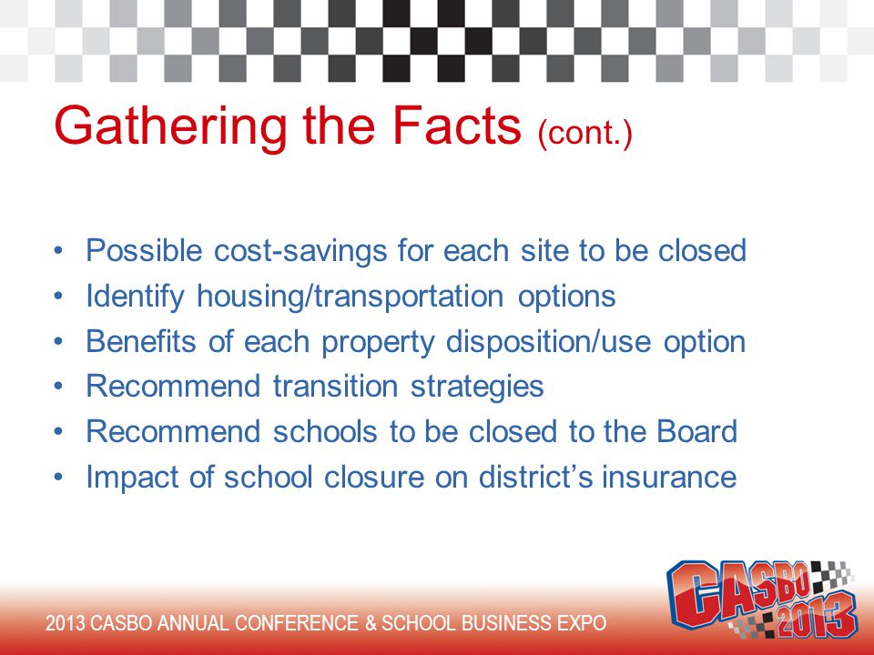2013 CASBO ANNUAL CONFERENCE & SCHOOL BUSINESS EXPO Gathering the Facts (cont.) Possible cost-savings for each site to be closed Identify housing/transportation options Benefits of each property disposition/use option Recommend transition strategies Recommend schools to be closed to the Board Impact of school closure on district's insurance