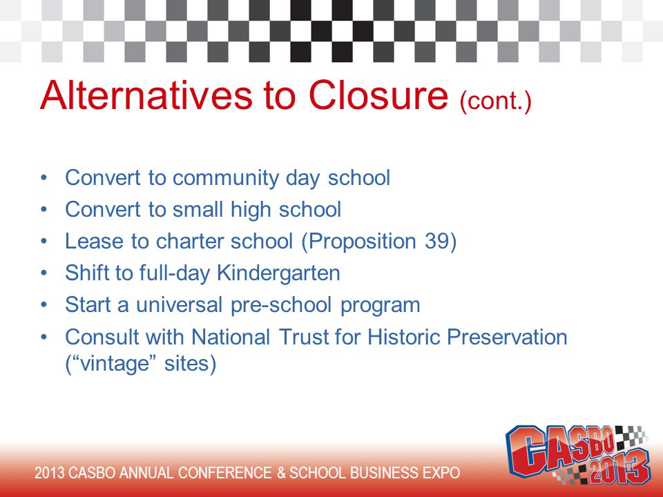 2013 CASBO ANNUAL CONFERENCE & SCHOOL BUSINESS EXPO Alternatives to Closure (cont.) Convert to community day school Convert to small high school Lease to charter school (Proposition 39) Shift to full-day Kindergarten Start a universal pre-school program Consult with National Trust for Historic Preservation ( vintage sites)