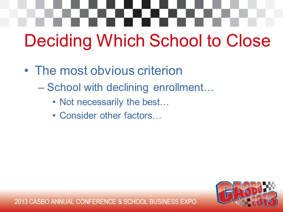 2013 CASBO ANNUAL CONFERENCE & SCHOOL BUSINESS EXPO Deciding Which School to Close The most obvious criterion –School with declining enrollment… Not necessarily the best… Consider other factors…