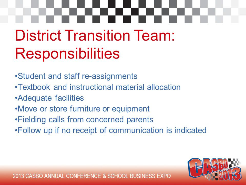 2013 CASBO ANNUAL CONFERENCE & SCHOOL BUSINESS EXPO District Transition Team: Responsibilities Student and staff re-assignments Textbook and instructional material allocation Adequate facilities Move or store furniture or equipment Fielding calls from concerned parents Follow up if no receipt of communication is indicated