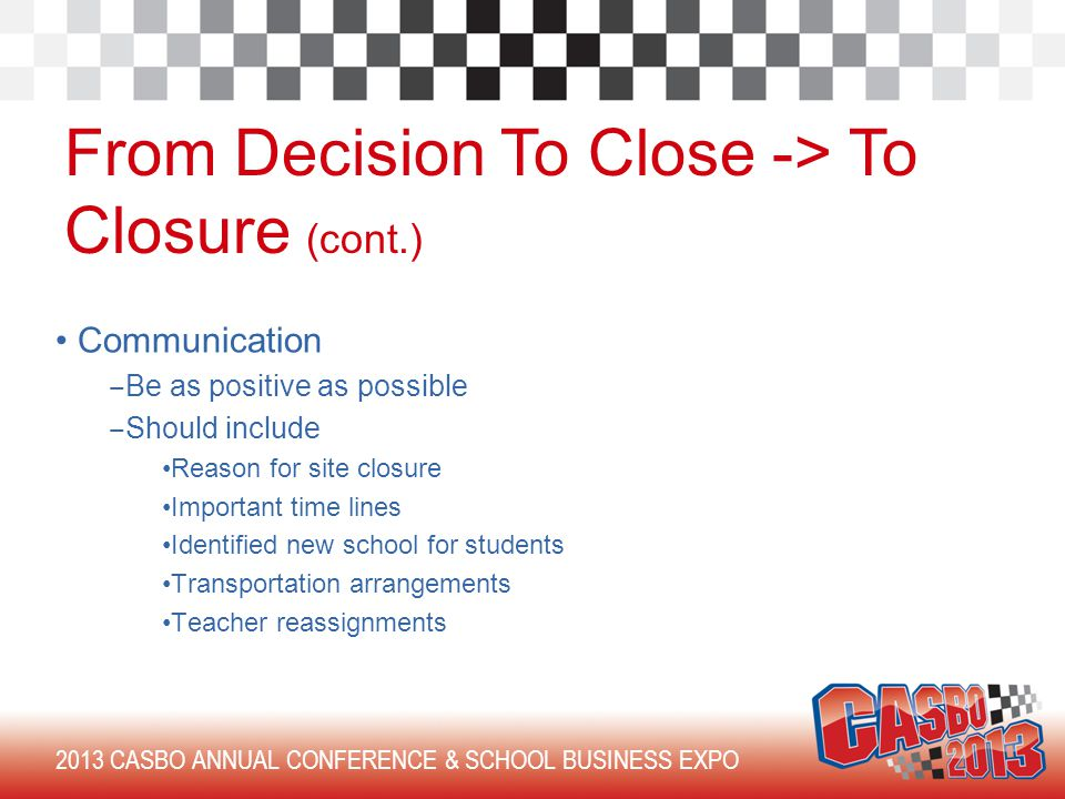 2013 CASBO ANNUAL CONFERENCE & SCHOOL BUSINESS EXPO From Decision To Close -> To Closure (cont.) Communication ‒ Be as positive as possible ‒ Should include Reason for site closure Important time lines Identified new school for students Transportation arrangements Teacher reassignments