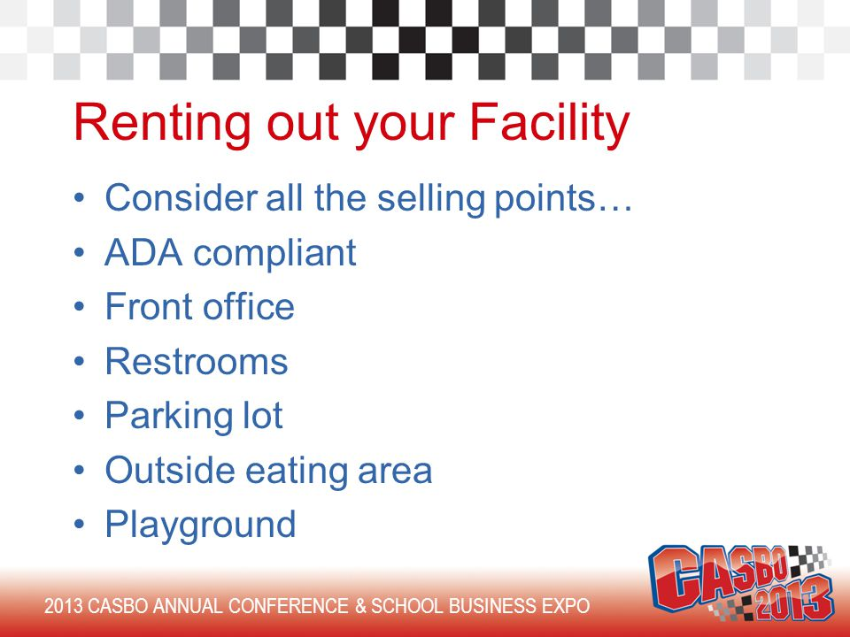 2013 CASBO ANNUAL CONFERENCE & SCHOOL BUSINESS EXPO Renting out your Facility Consider all the selling points… ADA compliant Front office Restrooms Parking lot Outside eating area Playground