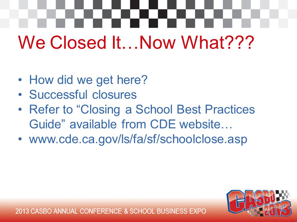 2013 CASBO ANNUAL CONFERENCE & SCHOOL BUSINESS EXPO We Closed It…Now What .