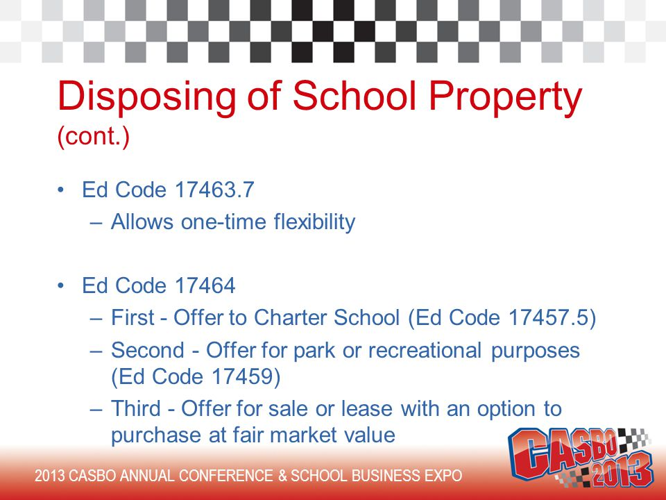 2013 CASBO ANNUAL CONFERENCE & SCHOOL BUSINESS EXPO Disposing of School Property (cont.) Ed Code 17463.7 –Allows one-time flexibility Ed Code 17464 –First - Offer to Charter School (Ed Code 17457.5) –Second - Offer for park or recreational purposes (Ed Code 17459) –Third - Offer for sale or lease with an option to purchase at fair market value