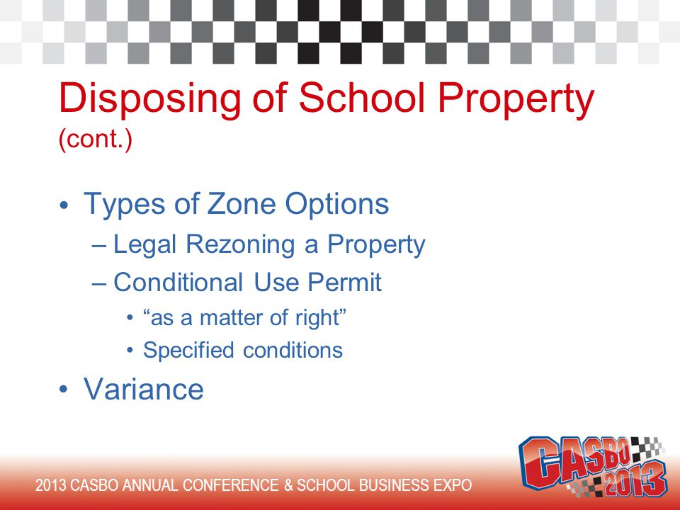 2013 CASBO ANNUAL CONFERENCE & SCHOOL BUSINESS EXPO Disposing of School Property (cont.) Types of Zone Options –Legal Rezoning a Property –Conditional Use Permit as a matter of right Specified conditions Variance