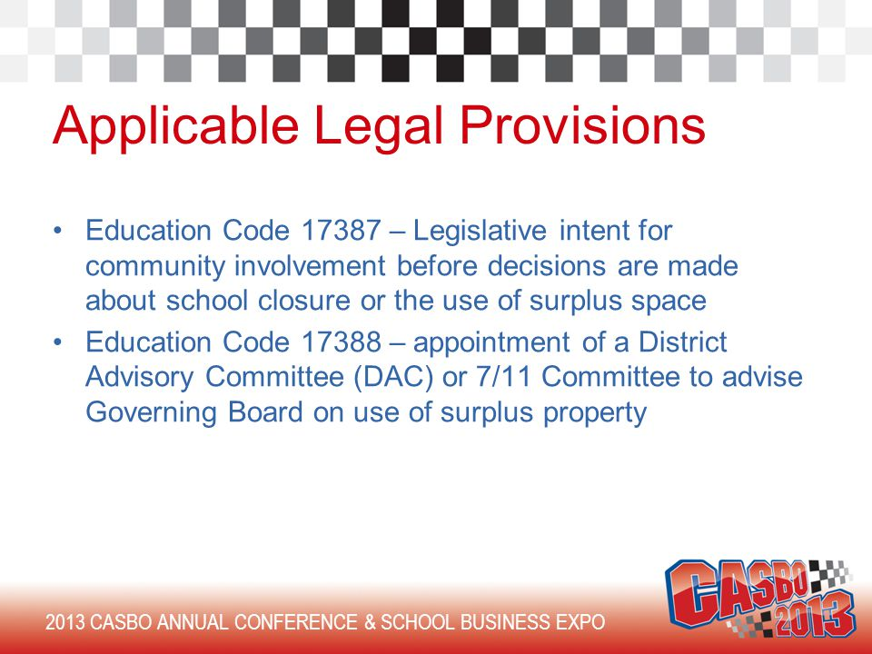 2013 CASBO ANNUAL CONFERENCE & SCHOOL BUSINESS EXPO Applicable Legal Provisions Education Code 17387 – Legislative intent for community involvement before decisions are made about school closure or the use of surplus space Education Code 17388 – appointment of a District Advisory Committee (DAC) or 7/11 Committee to advise Governing Board on use of surplus property