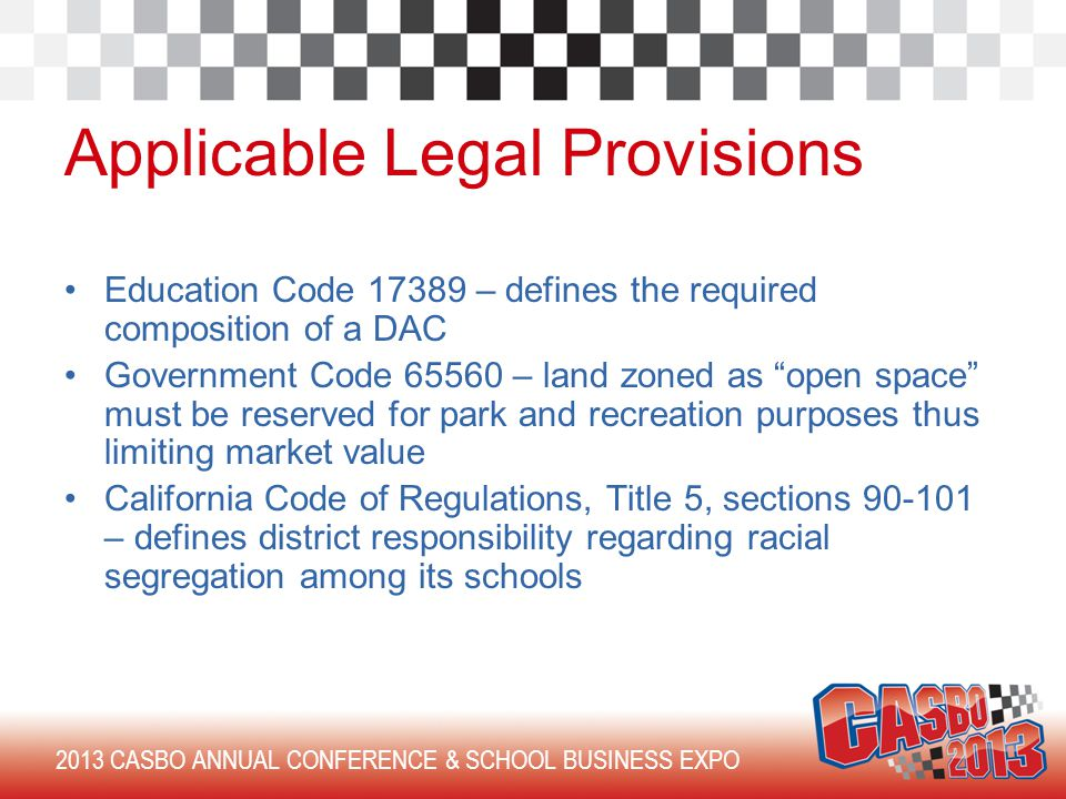 2013 CASBO ANNUAL CONFERENCE & SCHOOL BUSINESS EXPO Applicable Legal Provisions Education Code 17389 – defines the required composition of a DAC Government Code 65560 – land zoned as open space must be reserved for park and recreation purposes thus limiting market value California Code of Regulations, Title 5, sections 90-101 – defines district responsibility regarding racial segregation among its schools