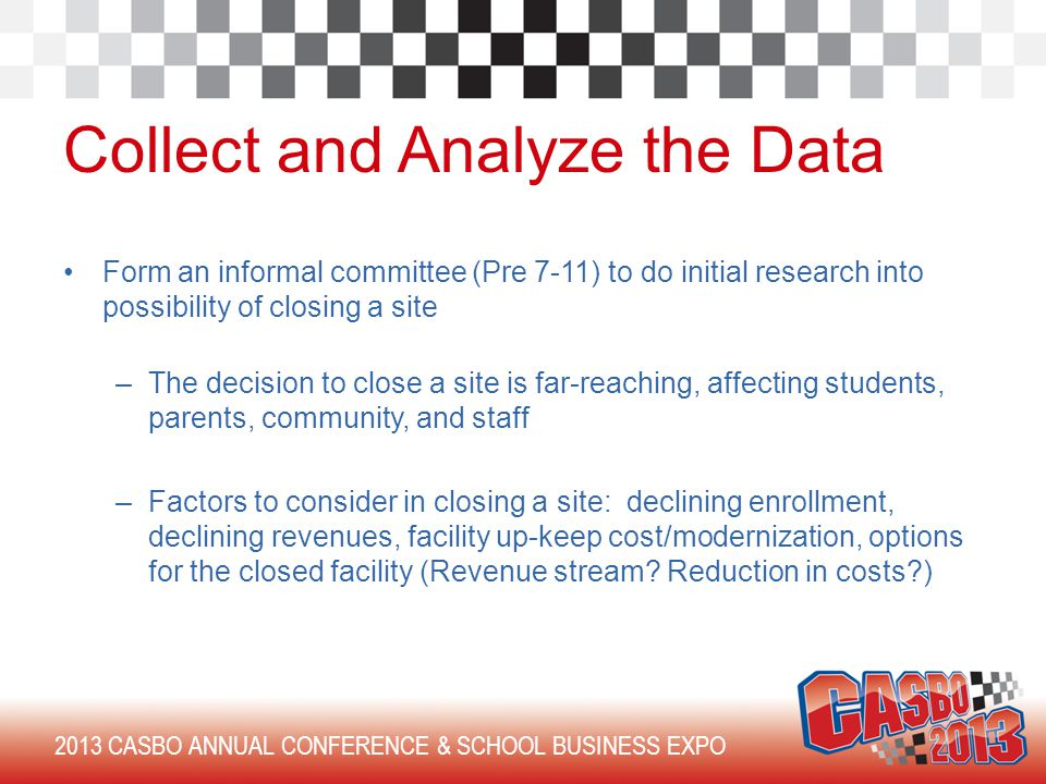 2013 CASBO ANNUAL CONFERENCE & SCHOOL BUSINESS EXPO Collect and Analyze the Data Form an informal committee (Pre 7-11) to do initial research into possibility of closing a site –The decision to close a site is far-reaching, affecting students, parents, community, and staff –Factors to consider in closing a site: declining enrollment, declining revenues, facility up-keep cost/modernization, options for the closed facility (Revenue stream.