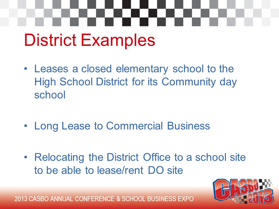 2013 CASBO ANNUAL CONFERENCE & SCHOOL BUSINESS EXPO District Examples Leases a closed elementary school to the High School District for its Community day school Long Lease to Commercial Business Relocating the District Office to a school site to be able to lease/rent DO site