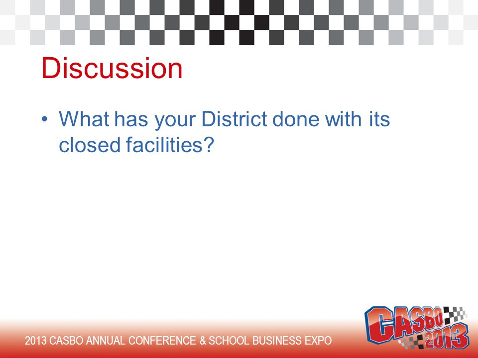 2013 CASBO ANNUAL CONFERENCE & SCHOOL BUSINESS EXPO Discussion What has your District done with its closed facilities