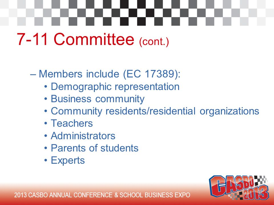 2013 CASBO ANNUAL CONFERENCE & SCHOOL BUSINESS EXPO 7-11 Committee (cont.) –Members include (EC 17389): Demographic representation Business community Community residents/residential organizations Teachers Administrators Parents of students Experts