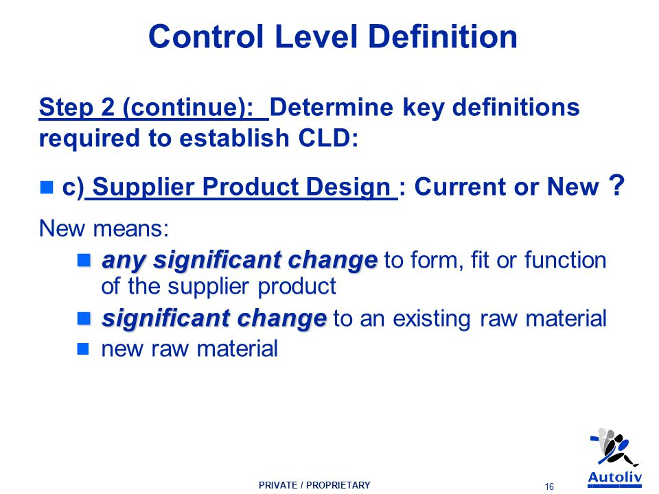 PRIVATE / PROPRIETARY 16 Control Level Definition Step 2 (continue): Determine key definitions required to establish CLD: c) Supplier Product Design : Current or New .