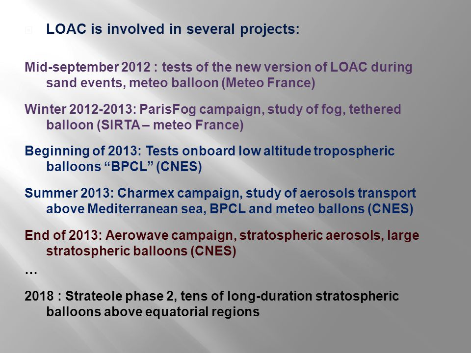  LOAC is involved in several projects: Mid-september 2012 : tests of the new version of LOAC during sand events, meteo balloon (Meteo France) Winter 2012-2013: ParisFog campaign, study of fog, tethered balloon (SIRTA – meteo France) Beginning of 2013: Tests onboard low altitude tropospheric balloons BPCL (CNES) Summer 2013: Charmex campaign, study of aerosols transport above Mediterranean sea, BPCL and meteo ballons (CNES) End of 2013: Aerowave campaign, stratospheric aerosols, large stratospheric balloons (CNES) … 2018 : Strateole phase 2, tens of long-duration stratospheric balloons above equatorial regions