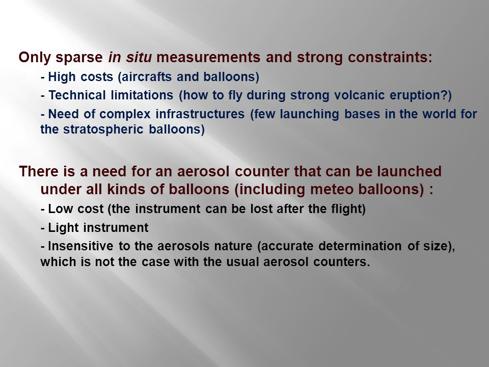 LOAC : Light Optical Aerosol Counter Measurements at 2 scattering angles : 12°, where the scattered light is ~ insensitive to the nature of the aerosols 60°, where the scattered light is very sensitive to the nature of the aerosols Combining the measurements => accurate determination of the size distribution => estimation of the main nature of the aerosols Aerosols Laser