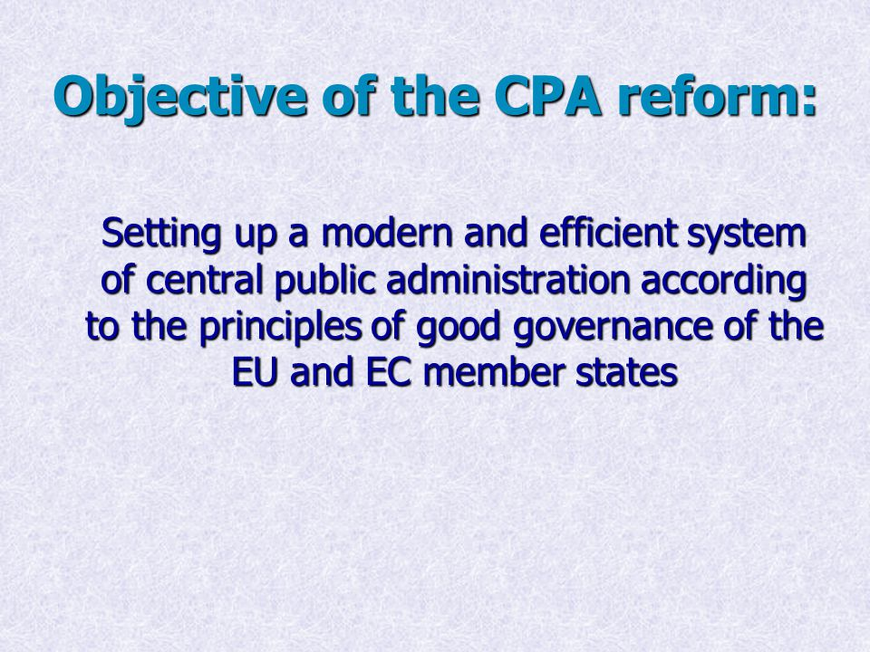 Objective of the CPA reform: Setting up a modern and efficient system of central public administration according to the principles of good governance of the EU and EC member states